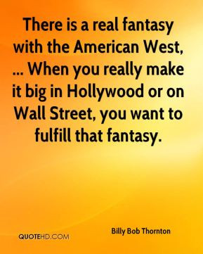 Billy Bob Thornton - There is a real fantasy with the American West ...