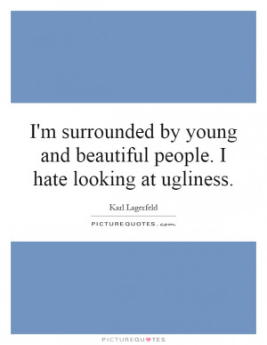 ... young and beautiful people. I hate looking at ugliness. Picture Quote