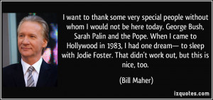 ... Foster. That didn't work out, but this is nice, too. - Bill Maher