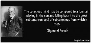The conscious mind may be compared to a fountain playing in the sun ...
