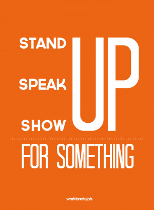 Stand up, speak up, show up for something.© workisnotajob.