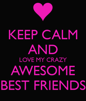 KEEP CALM AND LOVE MY CRAZY AWESOME BEST FRIENDS