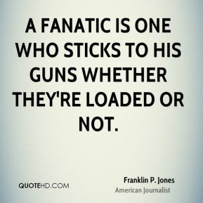 Franklin P. Jones - A fanatic is one who sticks to his guns whether ...