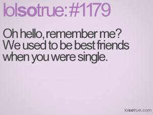 Oh hello, remember me? We used to be best friends when you were single ...