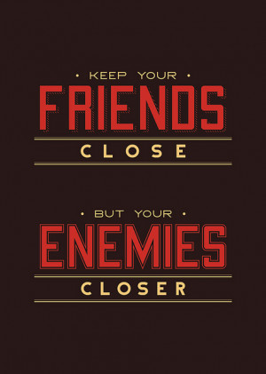 Keep your Friends close , but your Enemies closerthe Godfather ...