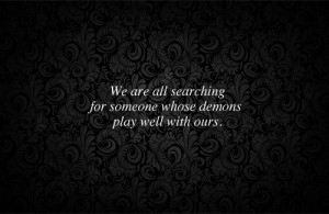 ... are all searching for someone whose demons play well with ours - quote