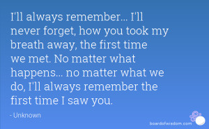 ll never forget, how you took my breath away, the first time we met ...