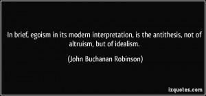 ... antithesis, not of altruism, but of idealism. - John Buchanan Robinson