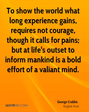 To show the world what long experience gains, requires not courage ...