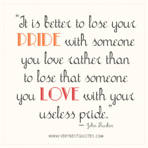 is better to lose your pride with someone you love rather than to lose ...