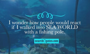 ... how people would react if I walked into Sea World with a fishing pole