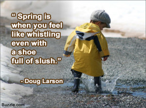 Spring is when you feel like whistling even with a shoe full of slush ...