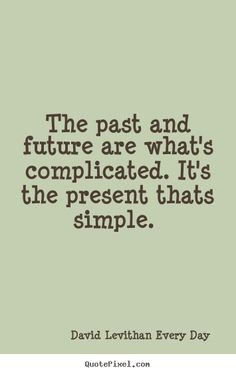 David Levithan- Every Day. Quote about the past, future and present.