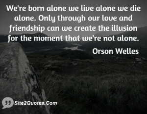 We're born alone we live alone we die alone. Only through our love and ...