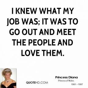 knew what my job was; it was to go out and meet the people and love ...