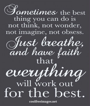 ... breathe, and have faith that everything will work out for the best