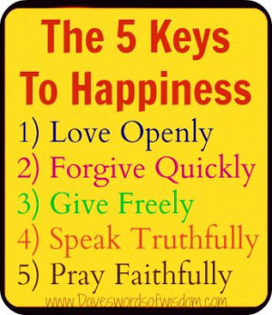 The 5 Keys To Happiness. Love Openly Forgive Quickly. Give Freely ...