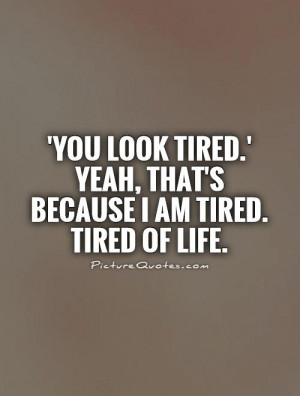 You look tired.' Yeah, that's because I am tired. Tired of life ...