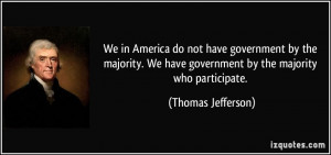 ... We have government by the majority who participate. - Thomas Jefferson