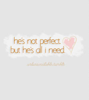 know your not perfect , no one is . But your all I need . And I mean ...