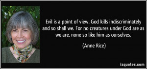 Evil is a point of view. God kills indiscriminately and so shall we ...