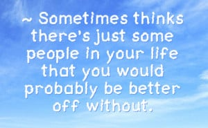 ... people in your life that you would probably be better off without