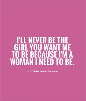 ... girl you want me to be because I'm a woman I need to be Picture Quote