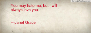 you may hate me , Pictures , but i will always love you.---janet grace ...