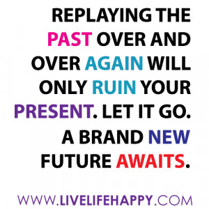 Replaying the past over and over again will only ruin your present ...
