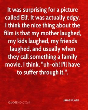 James Caan - It was surprising for a picture called Elf. It was ...