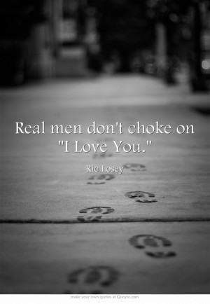 Real men don't choke on I Love You.