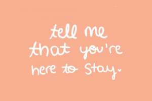 Tell me that you're here to stay