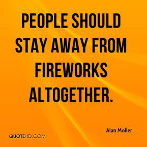 Alan Moller - People should stay away from fireworks altogether.
