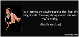 can't remove the autobiographical slant from the things I write. You ...