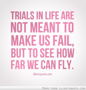 Trials in life are not meant to make us fail, but to see how far we ...