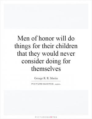 Men of honor will do things for their children that they would never ...