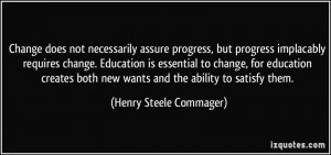 Change does not necessarily assure progress, but progress implacably ...