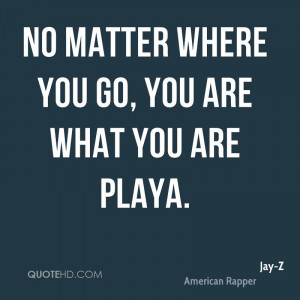 No matter where you go, you are what you are playa.