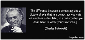 ... you vote first and take orders later; in a dictatorship you don't have
