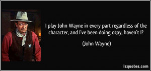 play John Wayne in every part regardless of the character, and I've ...