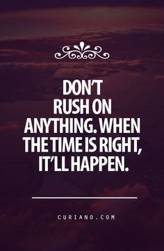 Don't rush on anything. When the time is right, it'll happen ...