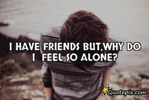 Have Friends But,why Do I Feel So Alone?..