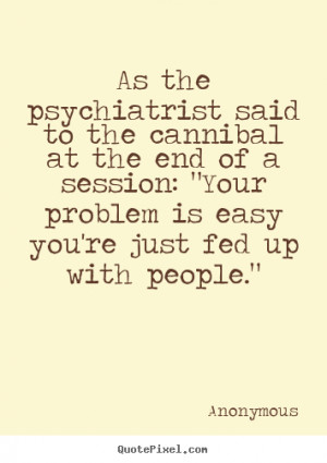 Anonymous picture quotes - As the psychiatrist said to the cannibal at ...