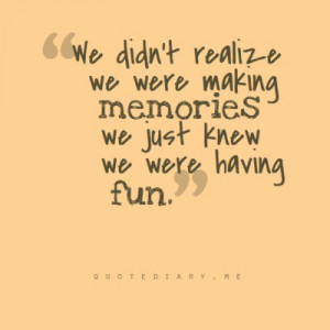 we didn t realize we were making memories we just knew we were having ...