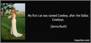 My first cat was named Cowboy, after the Dallas Cowboys. - Jenna Bush