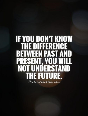 ... past and present, you will not understand the future Picture Quote #1