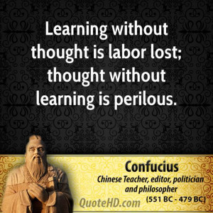 Learning without thought is labor lost; thought without learning is ...