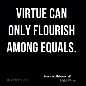 Virtue can only flourish among equals.