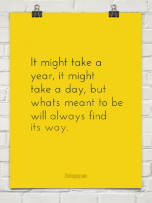 ... take a day, but whats meant to be will always find its way. #70207