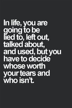 In life, you are going to be lied to, left out, talked about, and used ...
